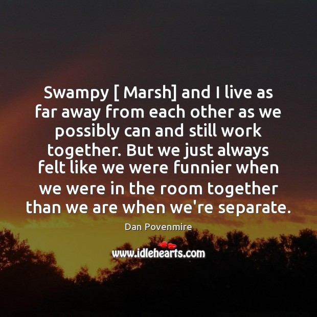 Image, Swampy [ Marsh] and I live as far away from each other as