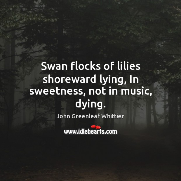 Swan flocks of lilies shoreward lying, In sweetness, not in music, dying. Image