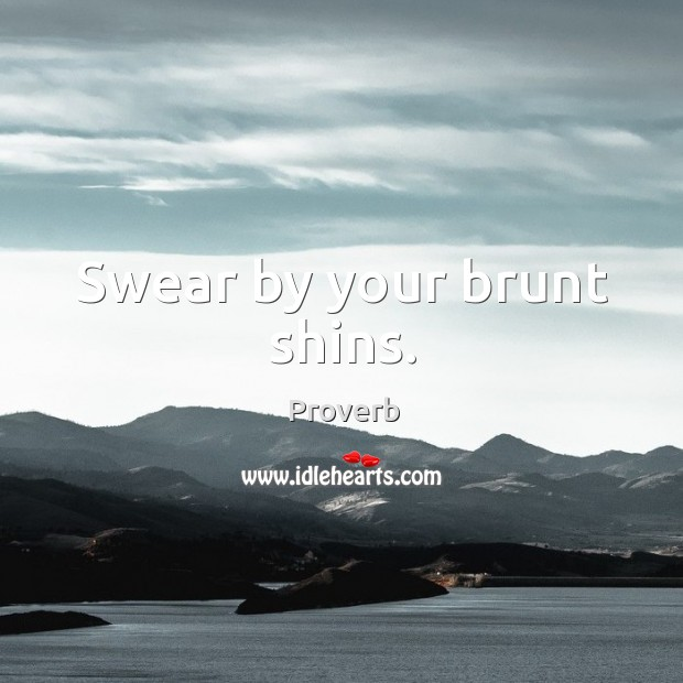 Swear by your brunt shins. Image