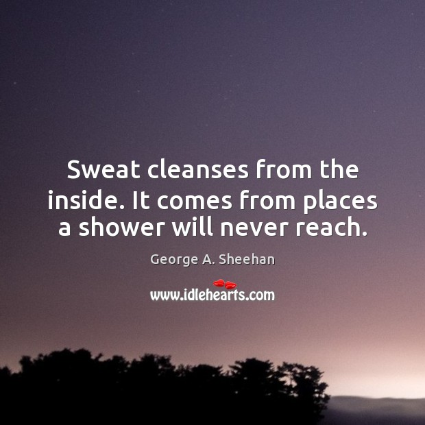 Sweat cleanses from the inside. It comes from places a shower will never reach. George A. Sheehan Picture Quote
