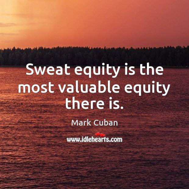 Sweat equity is the most valuable equity there is. Image