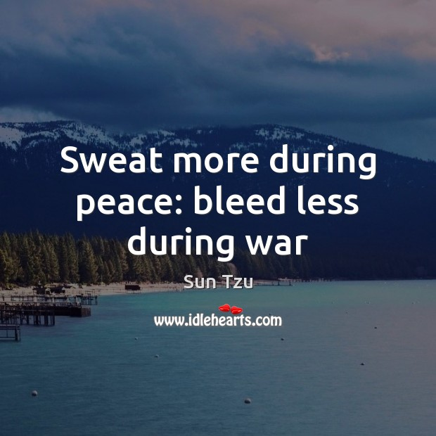 Sweat more during peace: bleed less during war Image