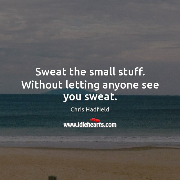 Sweat the small stuff. Without letting anyone see you sweat. Image