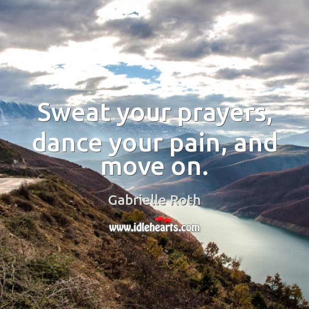 Sweat your prayers, dance your pain, and move on. Gabrielle Roth Picture Quote