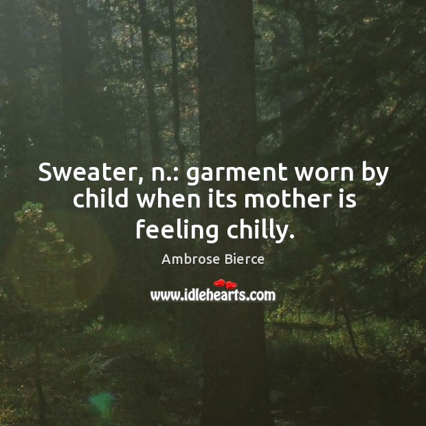 Image, Sweater, n.: garment worn by child when its mother is feeling chilly.