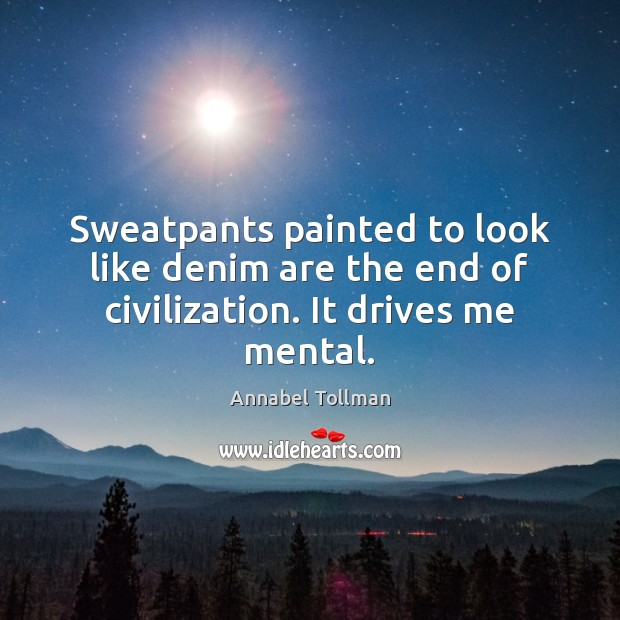Sweatpants painted to look like denim are the end of civilization. It drives me mental. Image