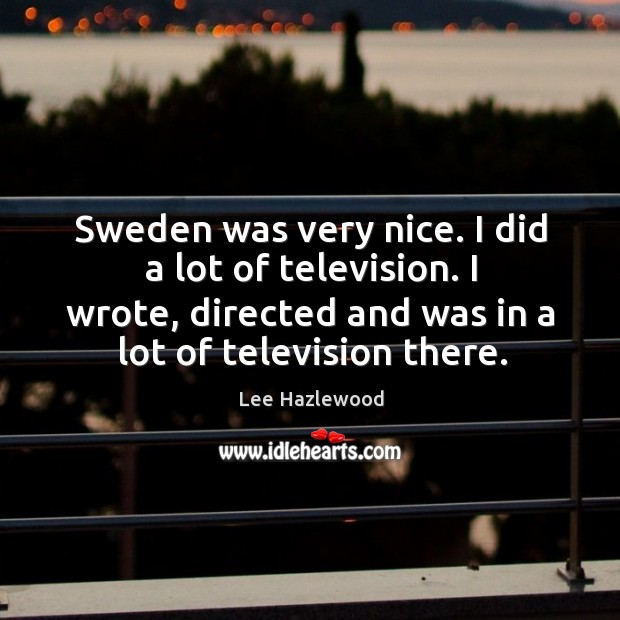 Sweden was very nice. I did a lot of television. I wrote, directed and was in a lot of television there. Lee Hazlewood Picture Quote