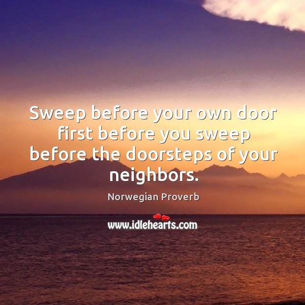 Sweep before your own door first before you sweep before the doorsteps of your neighbors. Norwegian Proverbs Image