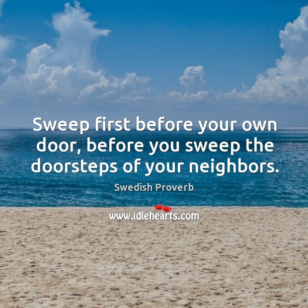 Sweep first before your own door, before you sweep the doorsteps of your neighbors. Swedish Proverbs Image