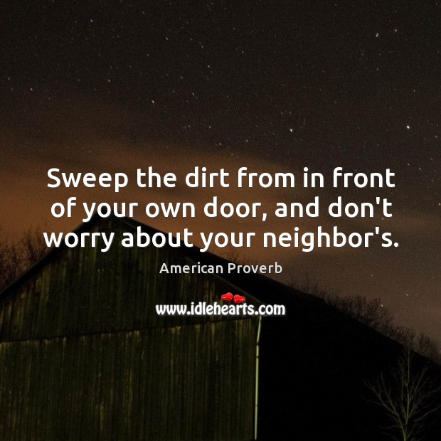 Image, Sweep the dirt from in front of your own door, and don't worry about your neighbor's.