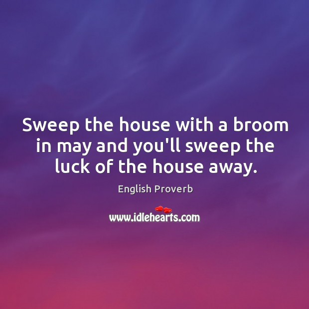 Sweep the house with a broom in may and you'll sweep the luck of the house away. English Proverbs Image