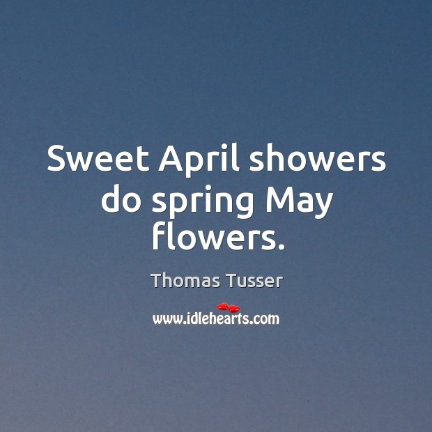 Sweet april showers do spring may flowers. Thomas Tusser Picture Quote