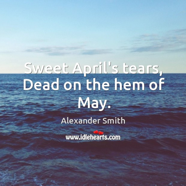 Sweet April's tears, Dead on the hem of May. Alexander Smith Picture Quote