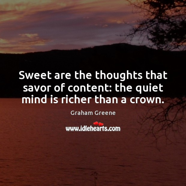 Sweet are the thoughts that savor of content: the quiet mind is richer than a crown. Image