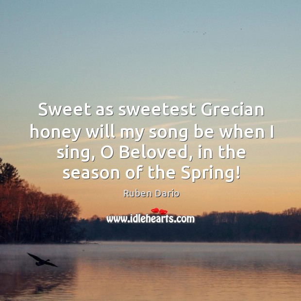Sweet as sweetest grecian honey will my song be when I sing, o beloved, in the season of the spring! Image