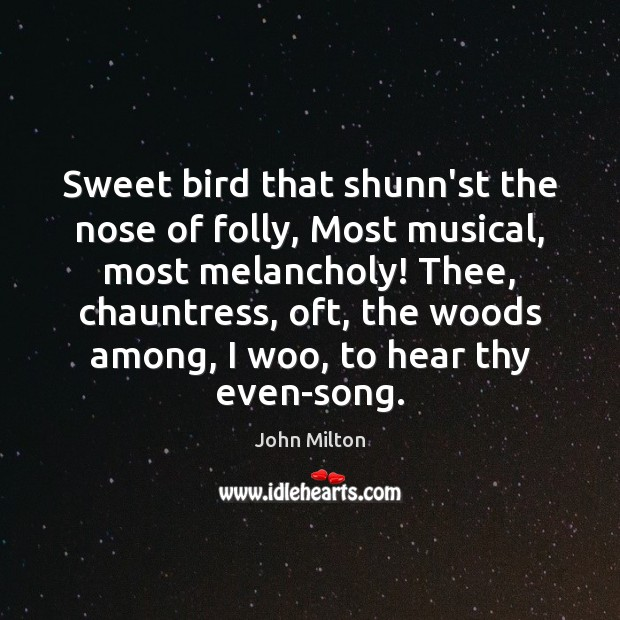 Sweet bird that shunn'st the nose of folly, Most musical, most melancholy! John Milton Picture Quote