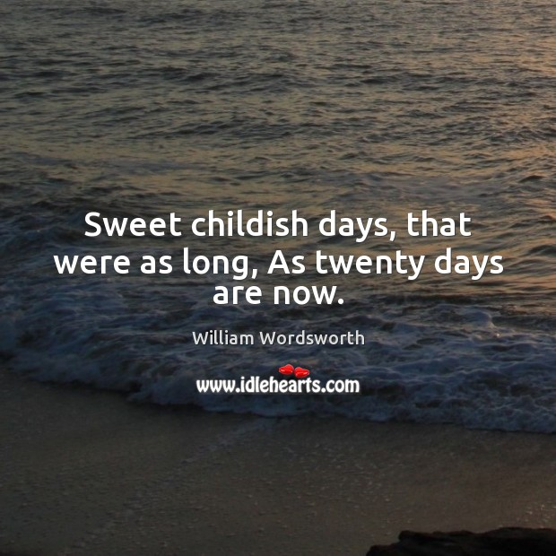 Sweet childish days, that were as long, As twenty days are now. William Wordsworth Picture Quote