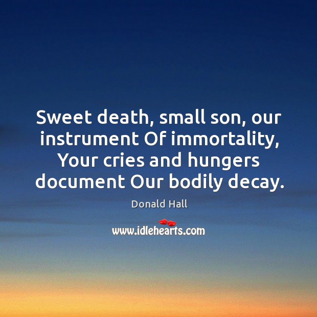 Image, Sweet death, small son, our instrument Of immortality, Your cries and hungers