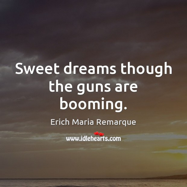 Sweet dreams though the guns are booming. Erich Maria Remarque Picture Quote