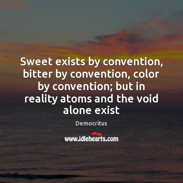 Sweet exists by convention, bitter by convention, color by convention; but in Image