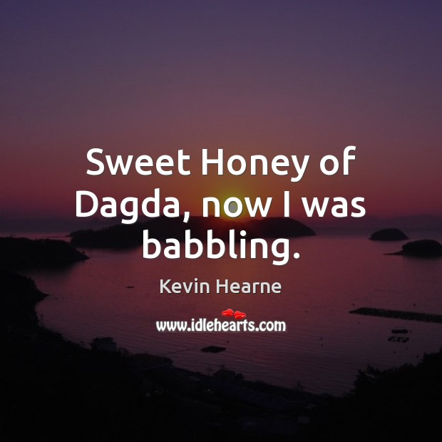 Sweet Honey of Dagda, now I was babbling. Kevin Hearne Picture Quote
