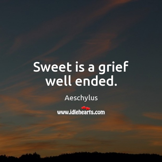 Image, Sweet is a grief well ended.