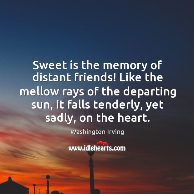 Sweet is the memory of distant friends! like the mellow rays of the departing sun Image