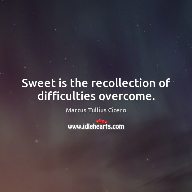 Sweet is the recollection of difficulties overcome. Image