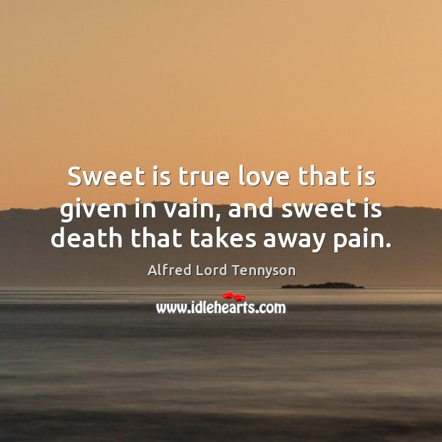 Image, Sweet is true love that is given in vain, and sweet is death that takes away pain.