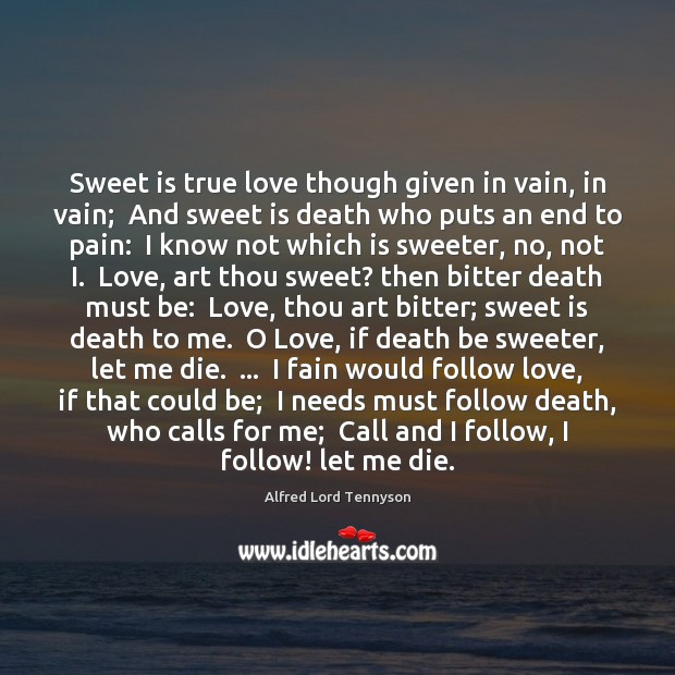 Sweet is true love though given in vain, in vain;  And sweet Alfred Lord Tennyson Picture Quote