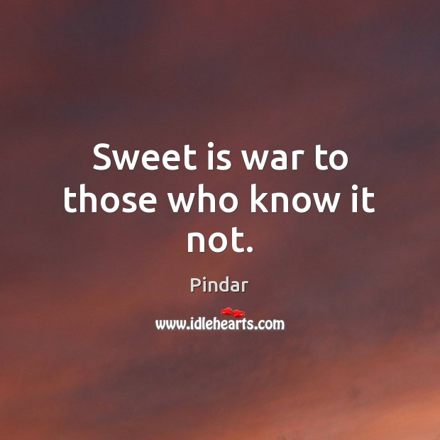 Sweet is war to those who know it not. Pindar Picture Quote
