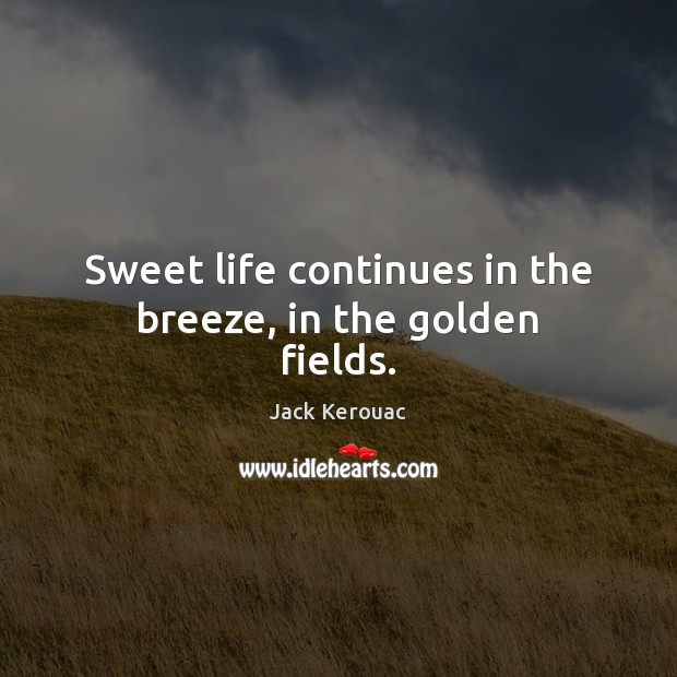 Sweet life continues in the breeze, in the golden fields. Jack Kerouac Picture Quote