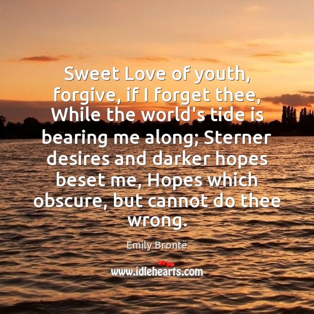 Sweet Love of youth, forgive, if I forget thee, While the world's Emily Brontë Picture Quote