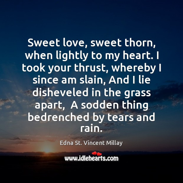 Sweet love, sweet thorn, when lightly to my heart. I took your Edna St. Vincent Millay Picture Quote