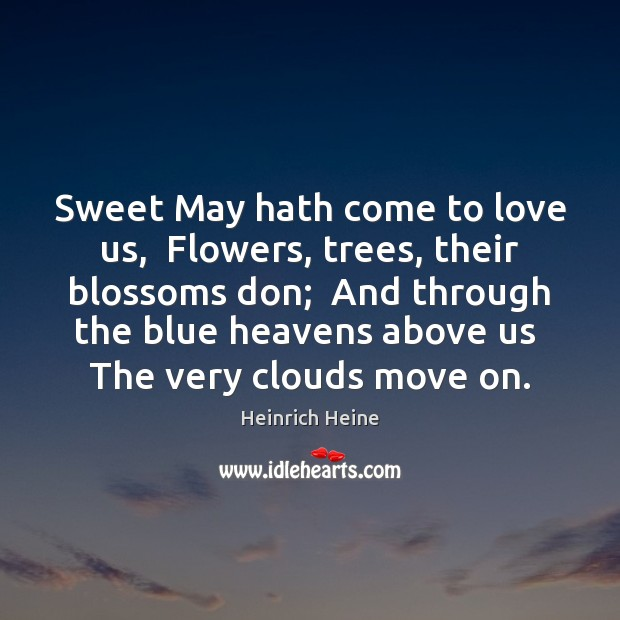 Sweet May hath come to love us,  Flowers, trees, their blossoms don; Heinrich Heine Picture Quote