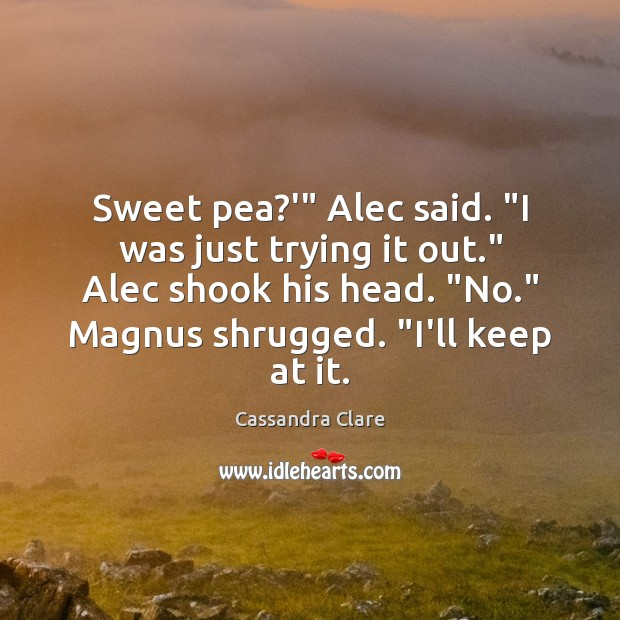 "Image, Sweet pea?'"" Alec said. ""I was just trying it out."" Alec"