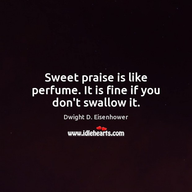 Sweet praise is like perfume. It is fine if you don't swallow it. Image
