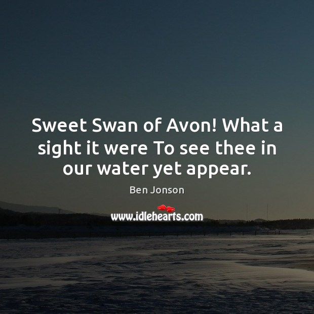 Image, Sweet Swan of Avon! What a sight it were To see thee in our water yet appear.