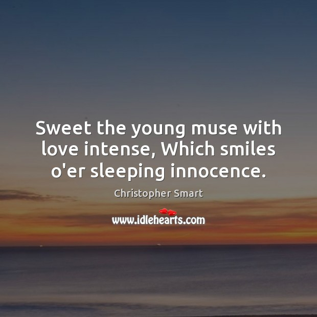 Sweet the young muse with love intense, Which smiles o'er sleeping innocence. Christopher Smart Picture Quote
