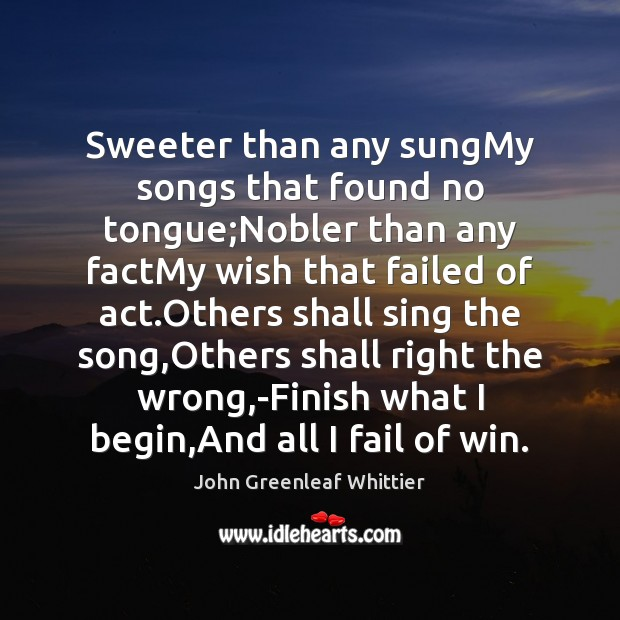 Sweeter than any sungMy songs that found no tongue;Nobler than any John Greenleaf Whittier Picture Quote
