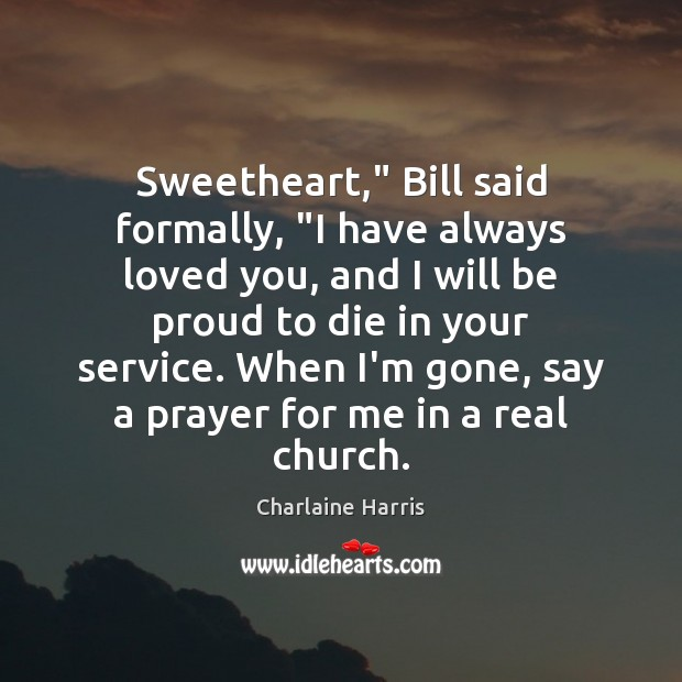 "Sweetheart,"" Bill said formally, ""I have always loved you, and I will Proud Quotes Image"