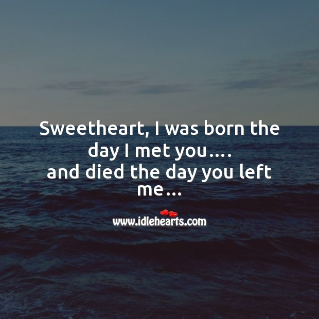 Sweetheart, I was born the day I met you…. Broken Heart Messages Image