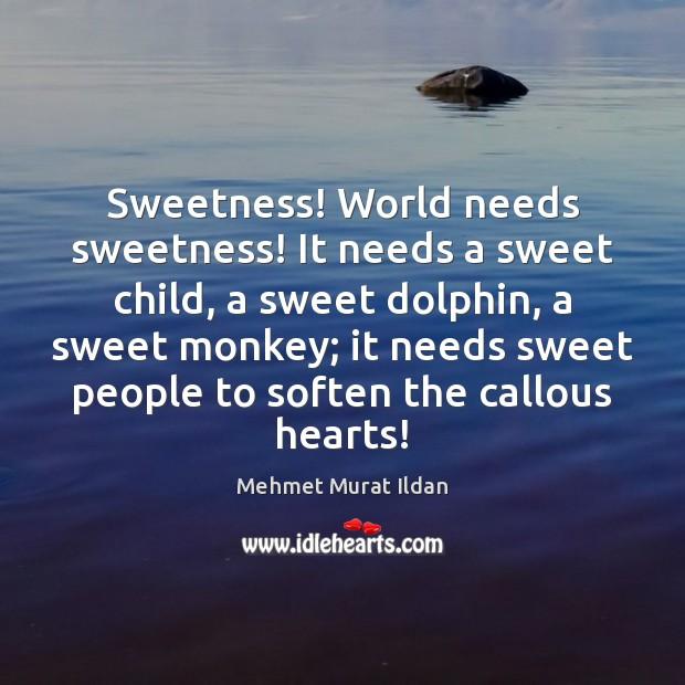 Image, Sweetness! World needs sweetness! It needs a sweet child, a sweet dolphin,