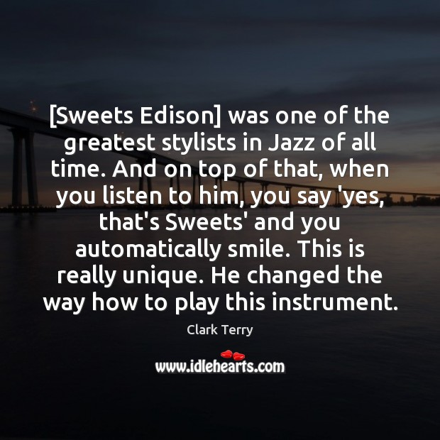 [Sweets Edison] was one of the greatest stylists in Jazz of all Clark Terry Picture Quote