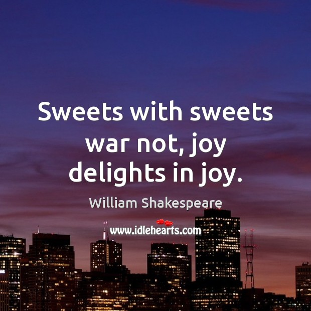 Image, Sweets with sweets war not, joy delights in joy.