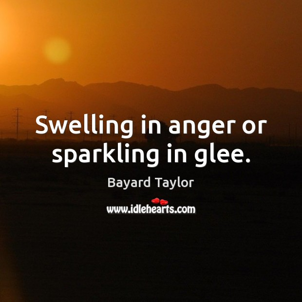 Swelling in anger or sparkling in glee. Bayard Taylor Picture Quote