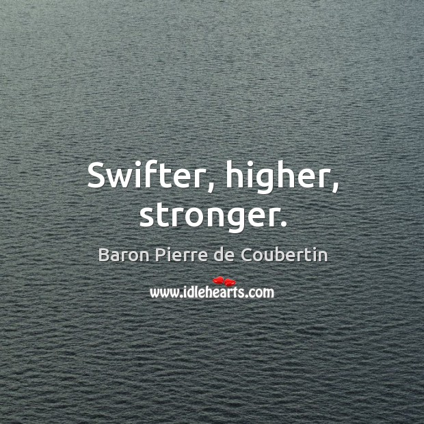 Swifter, higher, stronger. Baron Pierre de Coubertin Picture Quote