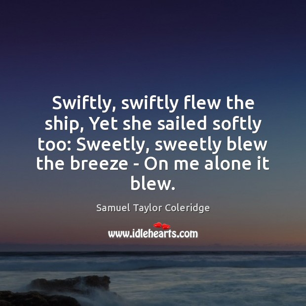 Swiftly, swiftly flew the ship, Yet she sailed softly too: Sweetly, sweetly Samuel Taylor Coleridge Picture Quote