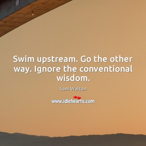 Swim upstream. Go the other way. Ignore the conventional wisdom. Image