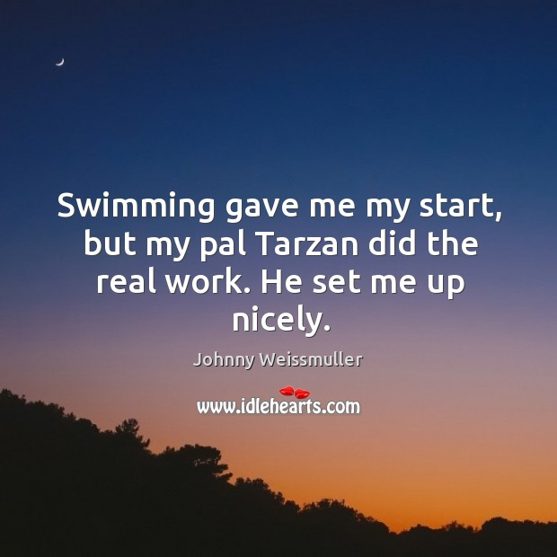 Swimming gave me my start, but my pal tarzan did the real work. He set me up nicely. Image